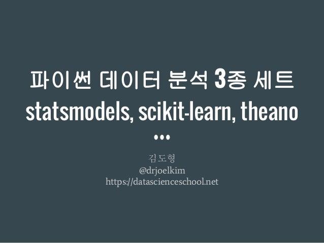 파이썬 데이터 분석 3종 세트 statsmodels, scikit-learn, theano 김도형 @drjoelkim https://datascienceschool.net