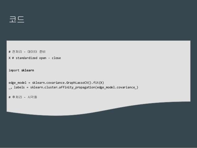 코드 # 전처리 - 데이터 준비 X # standardized open - close import sklearn edge_model = sklearn.covariance.GraphLassoCV().fit(X) _, la...