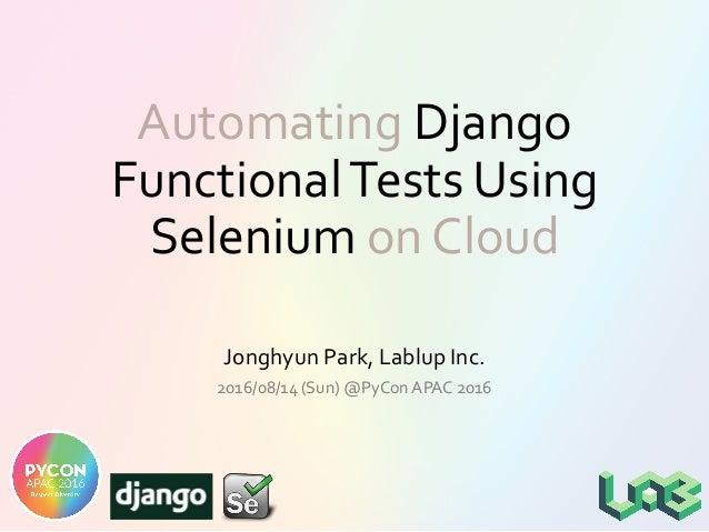 Automating Django FunctionalTests Using Selenium on Cloud Jonghyun Park, Lablup Inc. 2016/08/14 (Sun) @PyCon APAC 2016