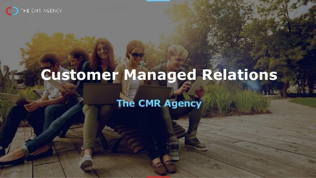 Customer Managed Relations The CMR Agency