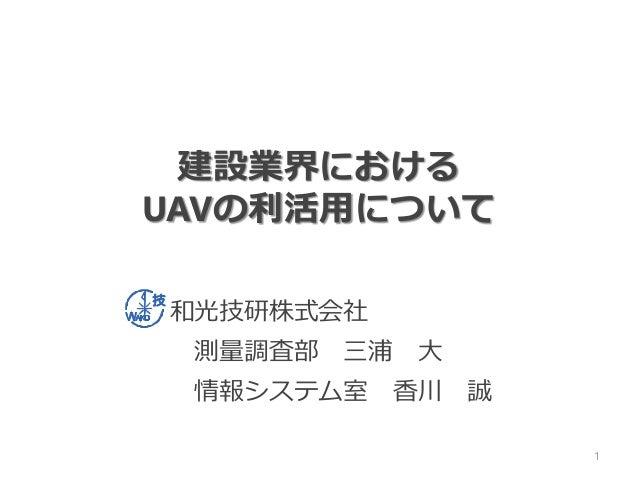 和光技研株式会社 測量調査部 三浦 大 情報システム室 香川 誠 建設業界における UAVの利活用について 1