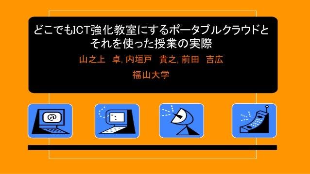 どこでもICT強化教室にするポータブルクラウドと それを使った授業の実際 山之上 卓, 内垣戸 貴之, 前田 吉広 福山大学