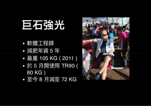 巨石強光 軟體工程師 減肥年資5 年 最重105 KG ( 2011 ) 於5 月開使用TR90 ( 80 KG ) 至今8 月減至72 KG