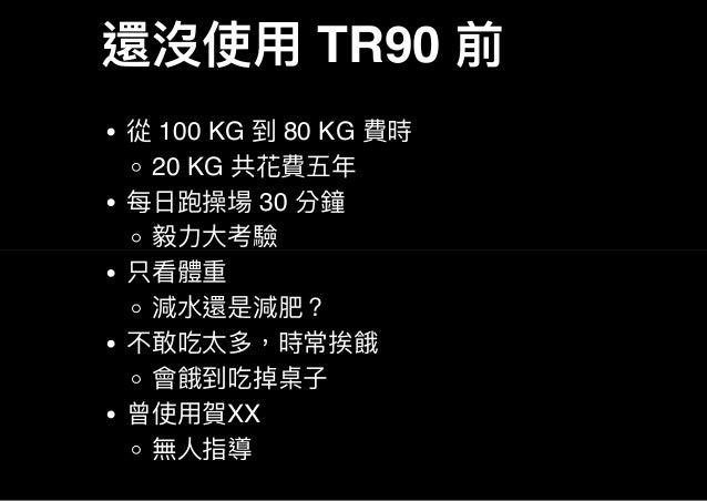 還沒使用TR90 前 從100 KG 到80 KG 費時 20 KG 共花費五年 每日跑操場30 分鐘 毅力大考驗 只看體重 減水還是減肥? 不敢吃太多,時常挨餓 會餓到吃掉桌子 曾使用賀XX 無人指導