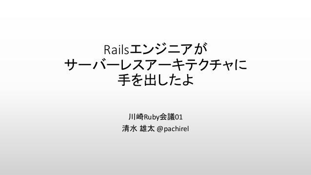 Railsエンジニアが サーバーレスアーキテクチャに 手を出したよ 川崎Ruby会議01 清水 雄太 @pachirel
