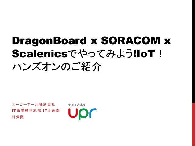 DragonBoard x SORACOM x Scalenicsでやってみよう!IoT! ハンズオンのご紹介 ユーピーアール株式会社 IT事業統括本部 IT企画部 村澤徹