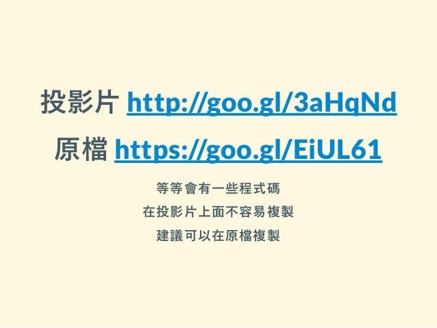 投影片 http://goo.gl/3aHqNd 原檔 https://goo.gl/EiUL61 等等會有一些程式碼 在投影片上面不容易複製 建議可以在原檔複製
