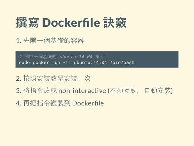 撰寫 Docker le 訣竅 1. 先開一個基礎的容器 # 開啟一個基礎的 ubuntu:14.04 指令 sudo docker run -ti ubuntu:14.04 /bin/bash 2. 按照安裝教學安裝一次 3. 將指令改成 n...