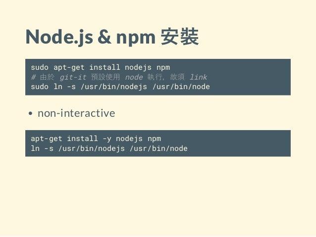 Node.js & npm 安裝 sudo apt-get install nodejs npm # 由於 git-it 預設使用 node 執行,故須 link sudo ln -s /usr/bin/nodejs /usr/bin/node...