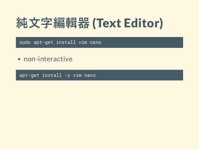 純文字編輯器 (Text Editor) sudo apt-get install vim nano non-interactive apt-get install -y vim nano