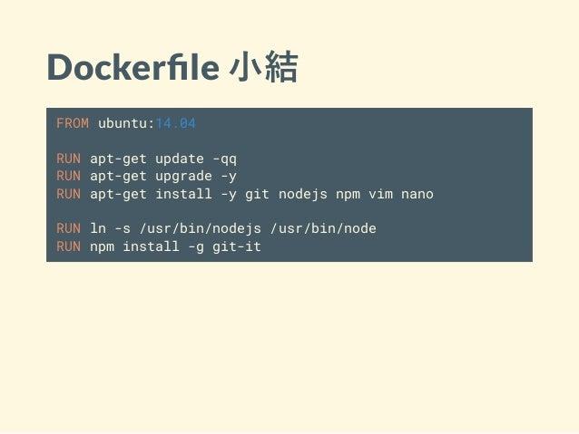 Docker le 小結 FROM ubuntu:14.04 RUN apt-get update -qq RUN apt-get upgrade -y RUN apt-get install -y git nodejs npm vim nan...