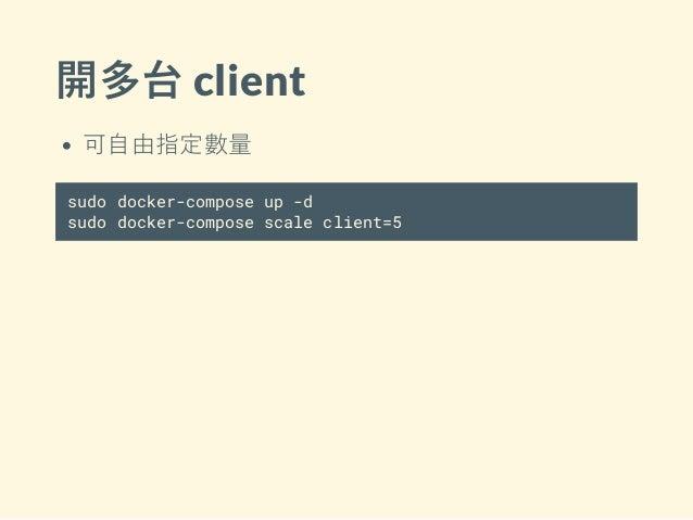 開多台 client 可自由指定數量 sudo docker-compose up -d sudo docker-compose scale client=5
