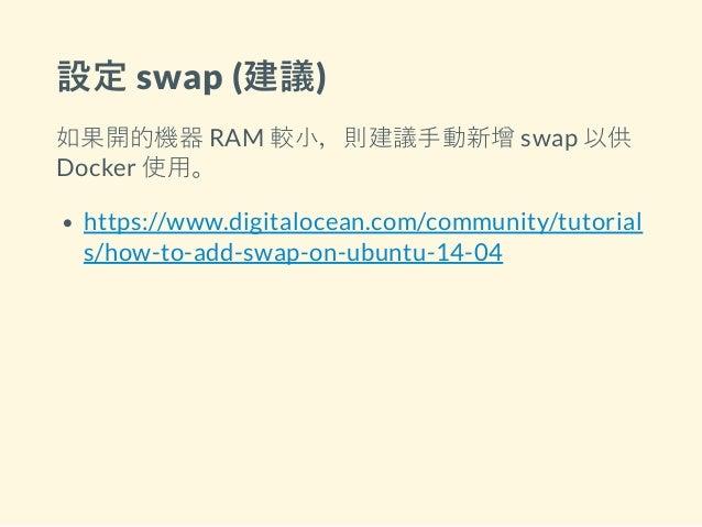 設定 swap (建議) 如果開的機器 RAM 較小,則建議手動新增 swap 以供 Docker 使用。 https://www.digitalocean.com/community/tutorial s/how-to-add-swap-on...