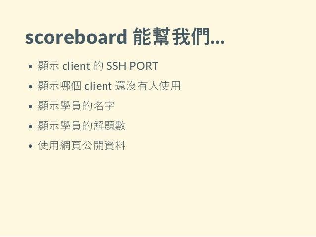 scoreboard 能幫我們... 顯示 client 的 SSH PORT 顯示哪個 client 還沒有人使用 顯示學員的名字 顯示學員的解題數 使用網頁公開資料