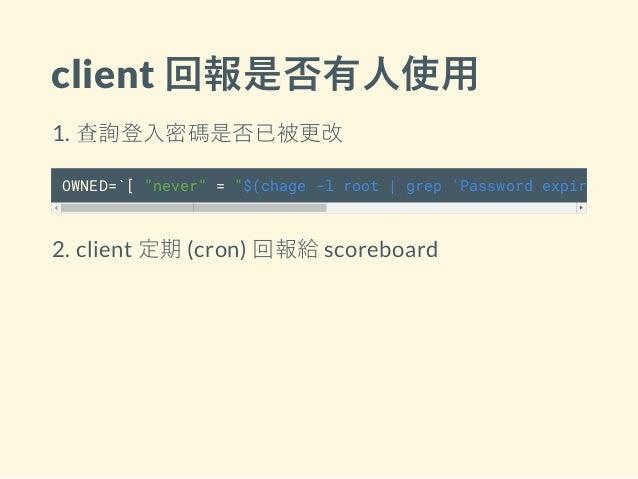 "client 回報是否有人使用 1. 查詢登入密碼是否已被更改 OWNED=`[ ""never"" = ""$(chage -l root   grep 'Password expires'   2. client 定期 (cron) 回報給 sc..."
