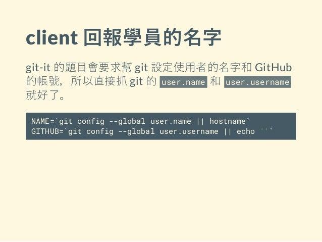 client 回報學員的名字 git-it 的題目會要求幫 git 設定使用者的名字和 GitHub 的帳號,所以直接抓 git 的 user.name 和 user.username 就好了。 NAME=`git config --globa...