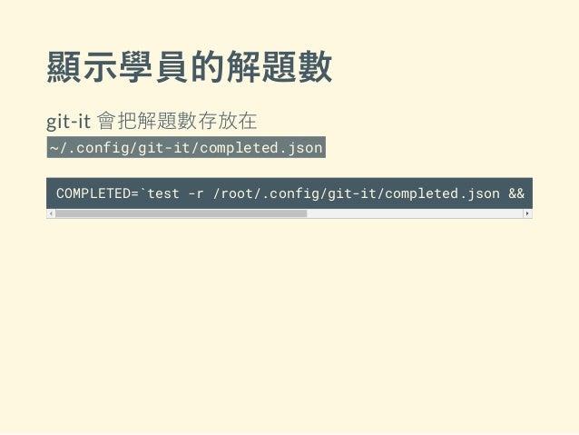 顯示學員的解題數 git-it 會把解題數存放在 ~/.config/git-it/completed.json COMPLETED=`test -r /root/.config/git-it/completed.json && cat /r