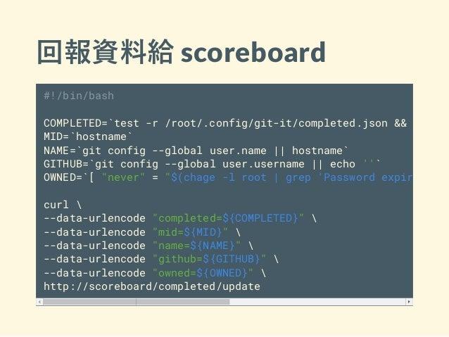 回報資料給 scoreboard #!/bin/bash COMPLETED=`test -r /root/.config/git-it/completed.json && cat /r MID=`hostname` NAME=`git con...