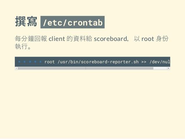 撰寫 /etc/crontab 每分鐘回報 client 的資料給 scoreboard,以 root 身份 執行。 * * * * * root /usr/bin/scoreboard-reporter.sh >> /dev/null 2>&1