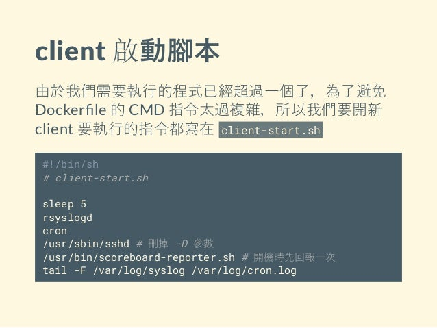 client 啟動腳本 由於我們需要執行的程式已經超過一個了,為了避免 Docker le 的 CMD 指令太過複雜,所以我們要開新 client 要執行的指令都寫在 client-start.sh #!/bin/sh # client-sta...