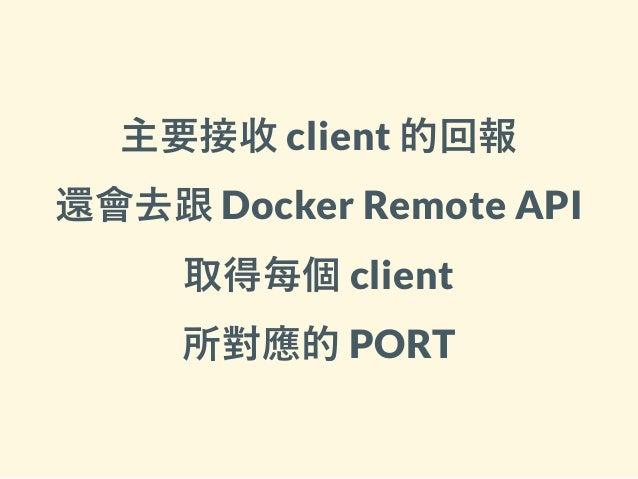 主要接收 client 的回報 還會去跟 Docker Remote API 取得每個 client 所對應的 PORT