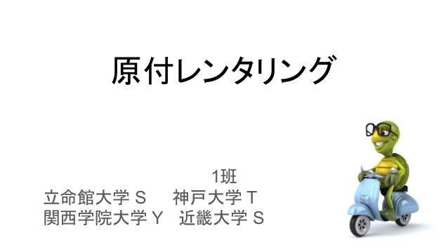 原付レンタリング 1班   立命館大学 S  神戸大学 T    関西学院大学 Y 近畿大学 S