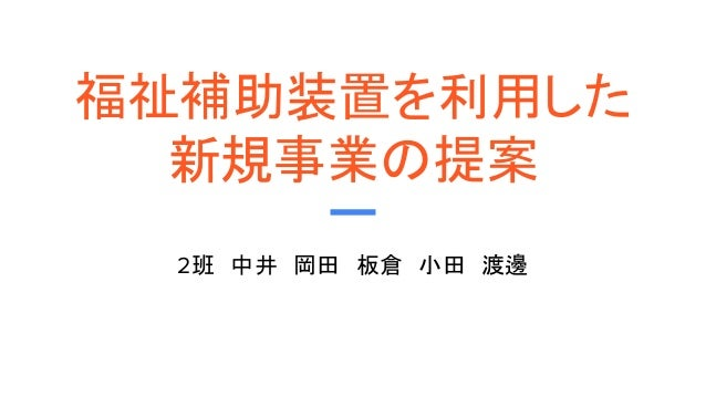 福祉補助装置を利用した 新規事業の提案 2班 中井 岡田 板倉 小田 渡邊