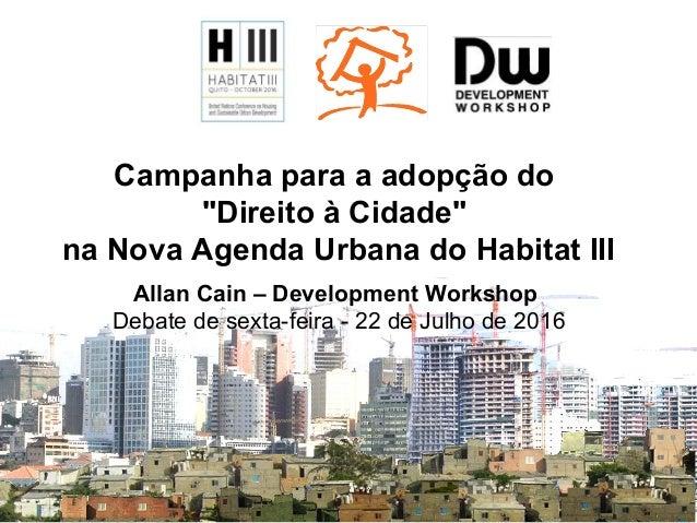 """Campanha para a adopção do """"Direito à Cidade"""" na Nova Agenda Urbana do Habitat III Allan Cain – Development Workshop Debat..."""