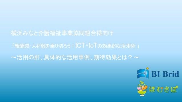 横浜みなと介護福祉事業協同組合様向け 「報酬減・人材難を乗り切ろう!ICT・IoTの効果的な活用術 」 ~活用の肝、具体的な活用事例、期待効果とは?~