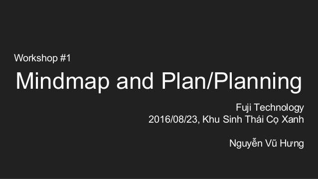 Workshop #1 Mindmap and Plan/Planning Fuji Technology 2016/08/23, Khu Sinh Thái Cọ Xanh Nguyễn Vũ Hưng