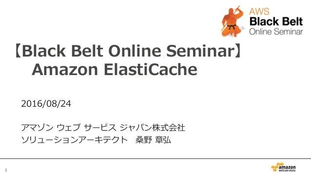 1 【Black Belt Online Seminar】    Amazon ElastiCache 2016/08/24 アマゾン ウェブ サービス ジャパン株式会社 ソリューションアーキテクト 桑野 章弘