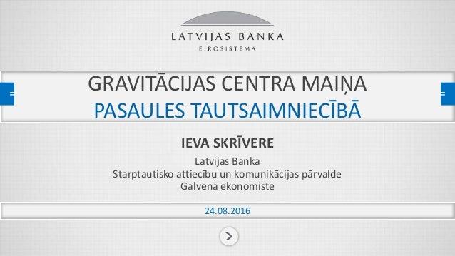 GRAVITĀCIJAS CENTRA MAIŅA PASAULES TAUTSAIMNIECĪBĀ IEVA SKRĪVERE Latvijas Banka Starptautisko attiecību un komunikācijas p...