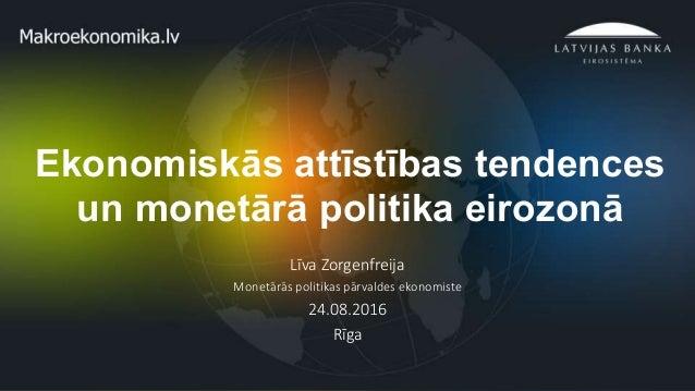 1 Ekonomiskās attīstības tendences un monetārā politika eirozonā Līva Zorgenfreija Monetārās politikas pārvaldes ekonomist...