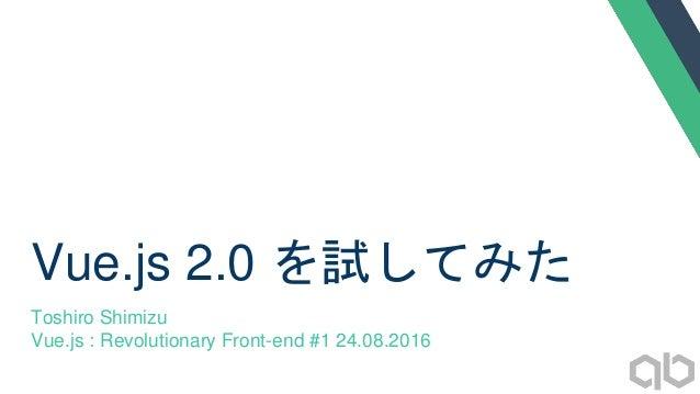 Vue.js 2.0 を試してみた Toshiro Shimizu Vue.js : Revolutionary Front-end #1 24.08.2016