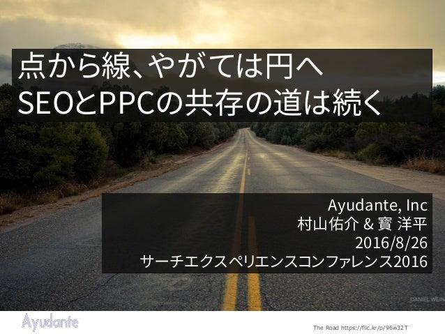 点から線、やがては円へ SEOとPPCの共存の道は続く Ayudante, Inc 村山佑介 & 寳 洋平 2016/8/26 サーチエクスペリエンスコンファレンス2016 The Road https://flic.kr/p/96w32T