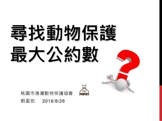 尋找動物保護 最大公約數 桃園市推廣動物保護協會 劉盈如 2016/8/28