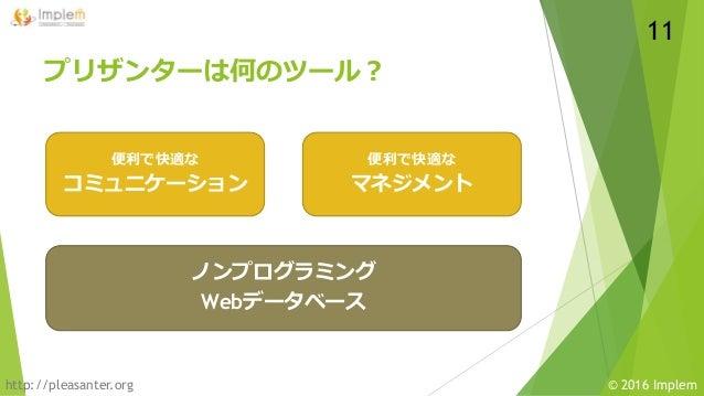 http://pleasanter.org © 2016 Implem プリザンターは何のツール? ノンプログラミング Webデータベース 便利で快適な マネジメント 便利で快適な コミュニケーション 11