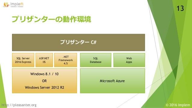 http://pleasanter.org © 2016 Implem プリザンターの動作環境 13 Windows 8.1 / 10 OR Windows Server 2012 R2 SQL Server 2016 Express ASP....
