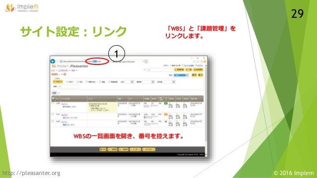 http://pleasanter.org © 2016 Implem サイト設定:リンク WBSの一覧画面を開き、番号を控えます。 1 「WBS」と「課題管理」を リンクします。 29