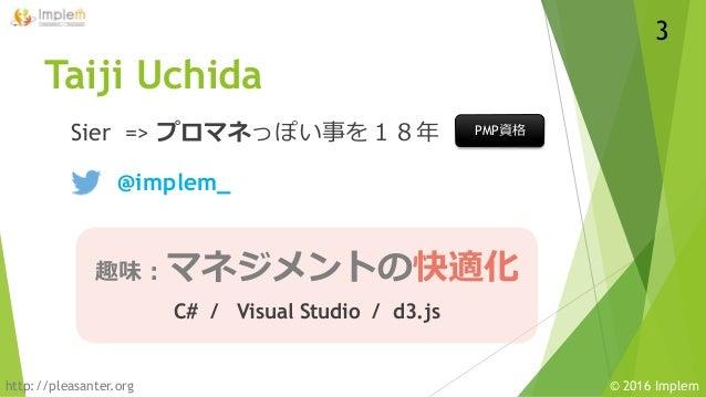 http://pleasanter.org © 2016 Implem 趣味:マネジメントの快適化 C# / Visual Studio / d3.js Taiji Uchida Sier => プロマネっぽい事を18年 3 @implem_ ...