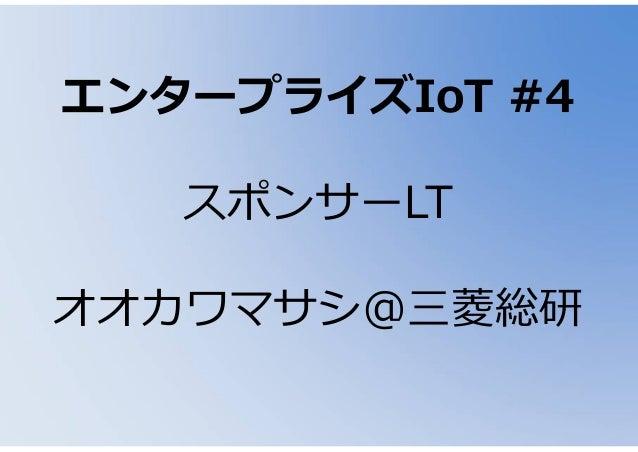 エンタープライズIoT #4 スポンサーLT オオカワマサシ@三菱総研