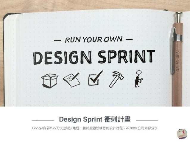 ————— Design Sprint 衝刺刺計畫 ————— Google內部2~5天快速解決難題、測試驗證新構想的設計流程 - 201608 公司內部分享
