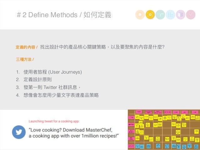 #2 Define Methods / 如何定義 定義的內容 / 三種⽅方法 / 1. 使⽤用者旅程 (User Journeys) 2. 定義設計原則 3. 發第⼀一則 Twitter 社群訊息, 4. 想像會怎麼⽤用少量量⽂文字表達產品策略略...