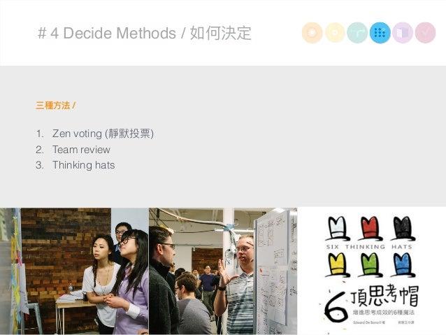 #4 Decide Methods / 如何決定 三種⽅方法 / 1. Zen voting (靜默投票) 2. Team review 3. Thinking hats