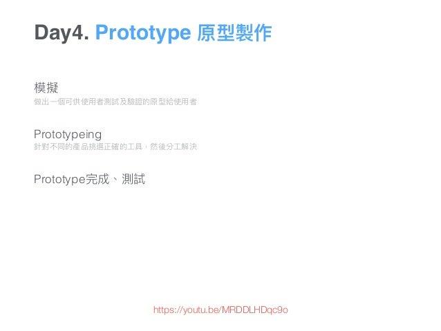 Day4. Prototype 原型製作 模擬 做出⼀一個可供使⽤用者測試及驗證的原型給使⽤用者   Prototypeing 針對不同的產品挑選正確的⼯工具,然後分⼯工解決   Prototype完成、測試 https://y...