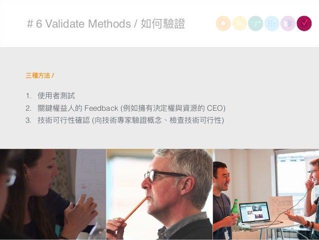 #6 Validate Methods / 如何驗證 三種⽅方法 / 1. 使⽤用者測試 2. 關鍵權益⼈人的 Feedback (例例如擁有決定權與資源的 CEO) 3. 技術可⾏行行性確認 (向技術專家驗證概念念、檢查技術可⾏行行性)