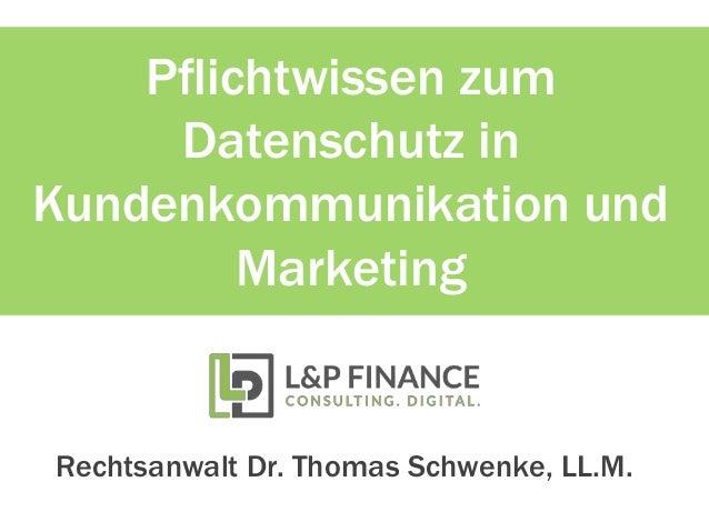 Pflichtwissen zum Datenschutz in Kundenkommunikation und Marketing Rechtsanwalt Dr. Thomas Schwenke, LL.M.