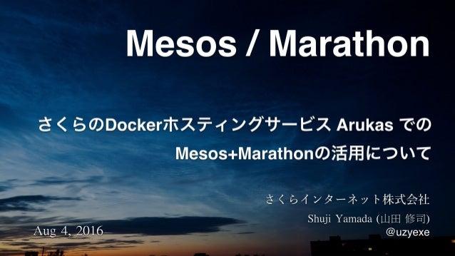 さくらのDockerホスティングサービス Arukas での Mesos+Marathonの活用について Mesos / Marathon Aug4,2016 ShujiYamada(山田修司) @uzyexe