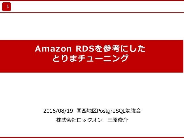 Update 2010/7/21 Amazon RDSを参考にした とりまチューニング 2016/08/19 関⻄地区PostgreSQL勉強会 株式会社ロックオン 三原俊介 1