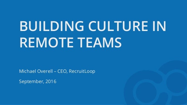 BUILDING CULTURE IN REMOTE TEAMS Michael Overell – CEO, RecruitLoop September, 2016